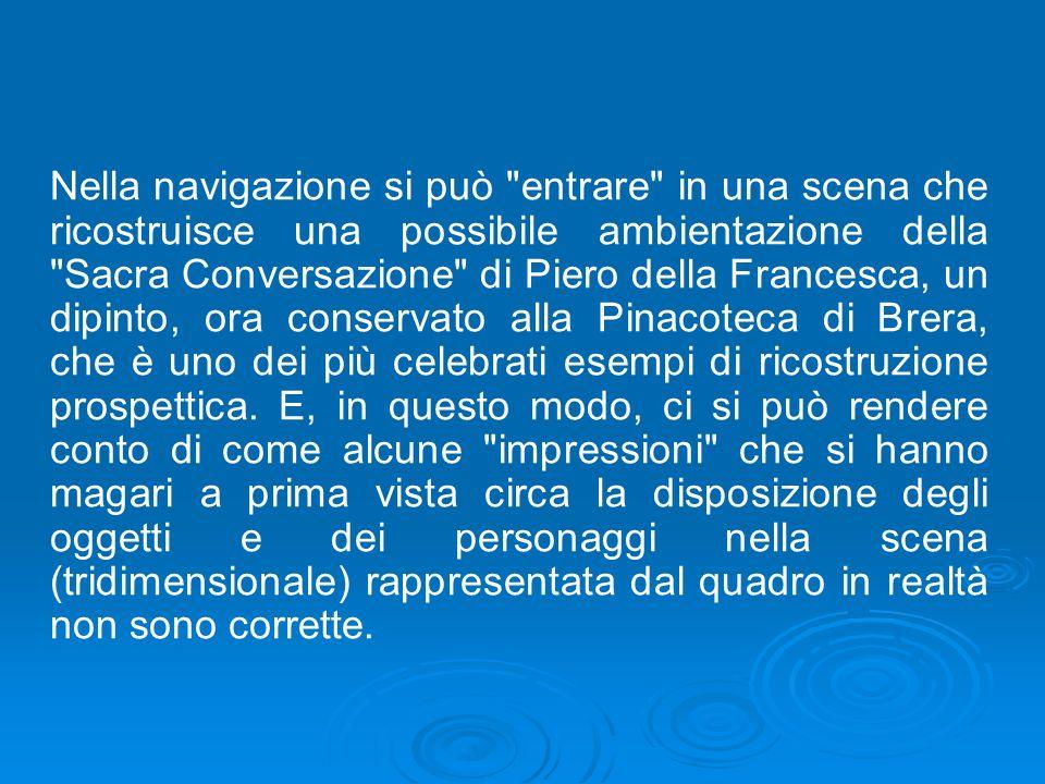 Nella navigazione si può entrare in una scena che ricostruisce una possibile ambientazione della Sacra Conversazione di Piero della Francesca, un dipinto, ora conservato alla Pinacoteca di Brera, che è uno dei più celebrati esempi di ricostruzione prospettica.