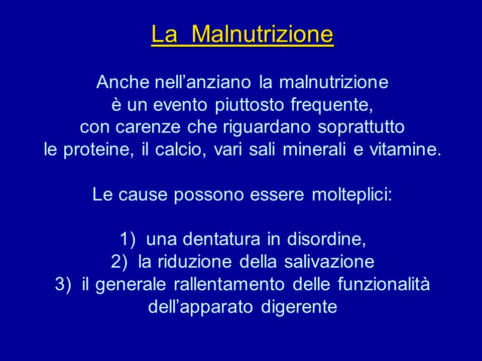 La Malnutrizione Anche nell'anziano la malnutrizione è un evento piuttosto frequente, con carenze che riguardano soprattutto le proteine, il calcio, vari sali minerali e vitamine.