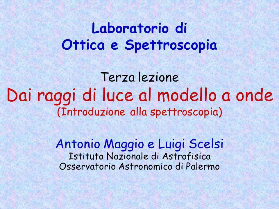 Laboratorio di Ottica e Spettroscopia Terza lezione Dai raggi di luce al modello a onde (Introduzione alla spettroscopia)