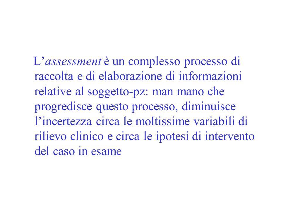 L'assessment è un complesso processo di raccolta e di elaborazione di informazioni relative al soggetto-pz: man mano che progredisce questo processo, diminuisce l'incertezza circa le moltissime variabili di rilievo clinico e circa le ipotesi di intervento del caso in esame