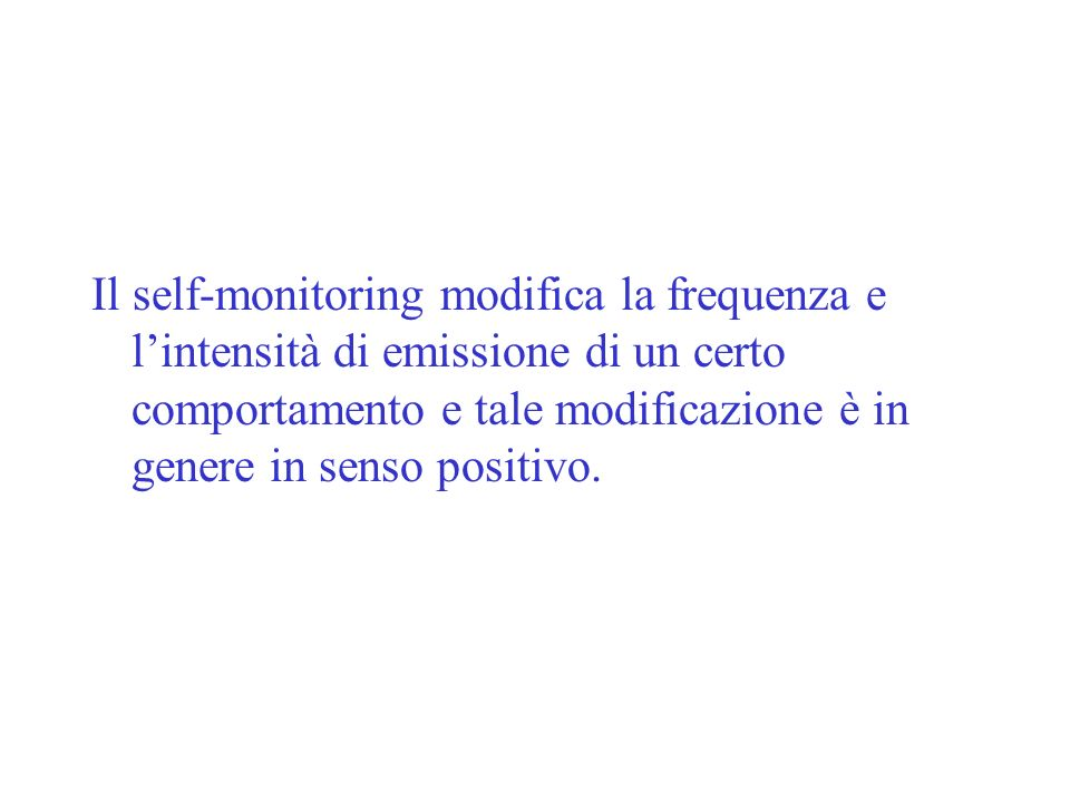 Il self-monitoring modifica la frequenza e l'intensità di emissione di un certo comportamento e tale modificazione è in genere in senso positivo.
