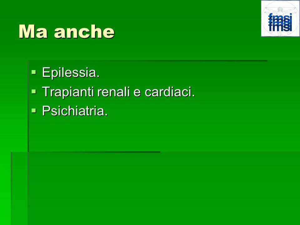 Ma anche Epilessia. Trapianti renali e cardiaci. Psichiatria.