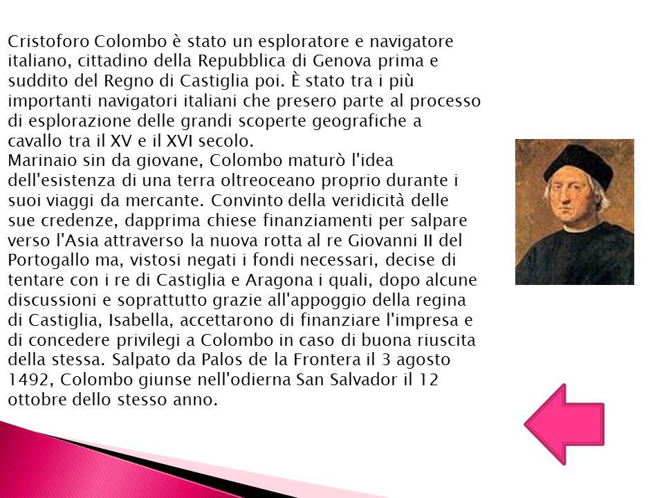 Cristoforo Colombo è stato un esploratore e navigatore italiano, cittadino della Repubblica di Genova prima e suddito del Regno di Castiglia poi. È stato tra i più importanti navigatori italiani che presero parte al processo di esplorazione delle grandi scoperte geografiche a cavallo tra il XV e il XVI secolo.