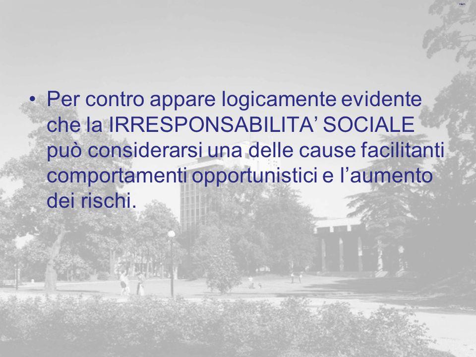 Per contro appare logicamente evidente che la IRRESPONSABILITA' SOCIALE può considerarsi una delle cause facilitanti comportamenti opportunistici e l'aumento dei rischi.