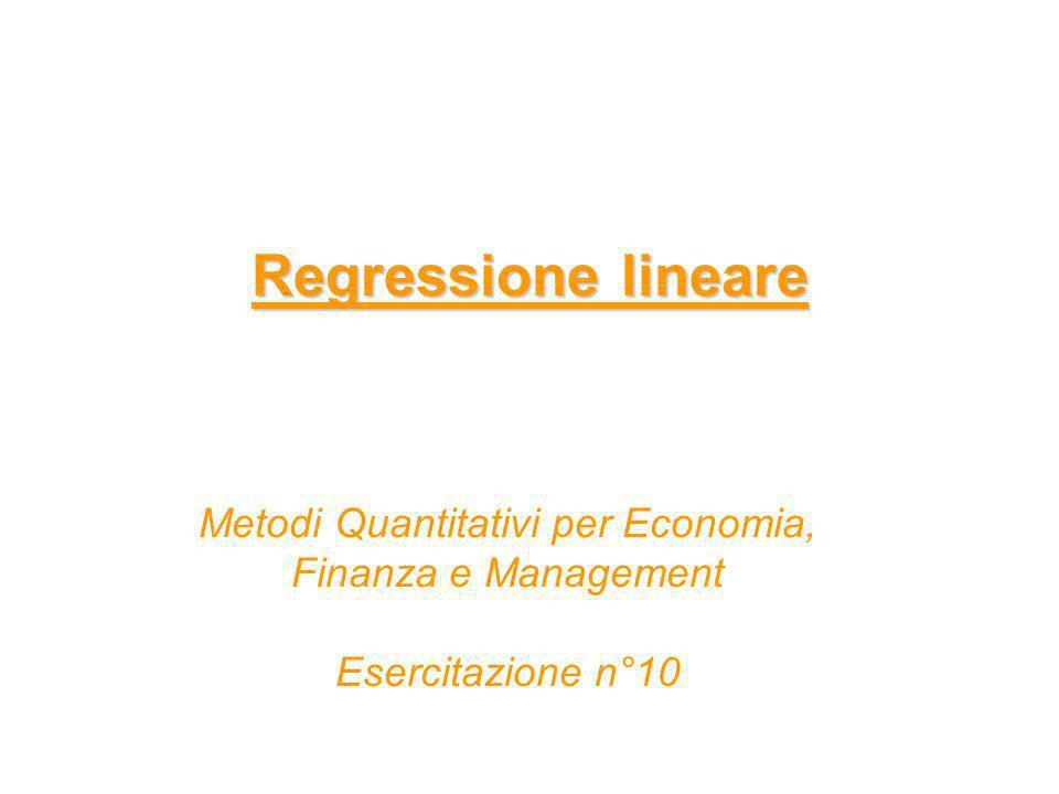 Regressione lineare Metodi Quantitativi per Economia, Finanza e Management Esercitazione n°10