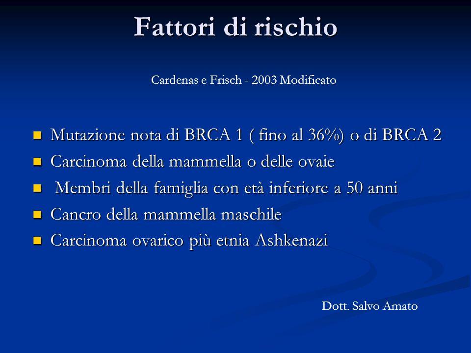 Fattori di rischio Mutazione nota di BRCA 1 ( fino al 36%) o di BRCA 2