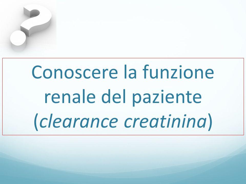 Conoscere la funzione renale del paziente (clearance creatinina)