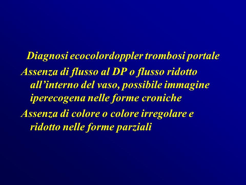 Diagnosi ecocolordoppler trombosi portale Assenza di flusso al DP o flusso ridotto all'interno del vaso, possibile immagine iperecogena nelle forme croniche Assenza di colore o colore irregolare e ridotto nelle forme parziali