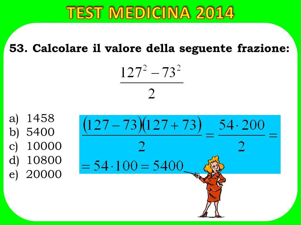 TEST MEDICINA 2014 53. Calcolare il valore della seguente frazione: