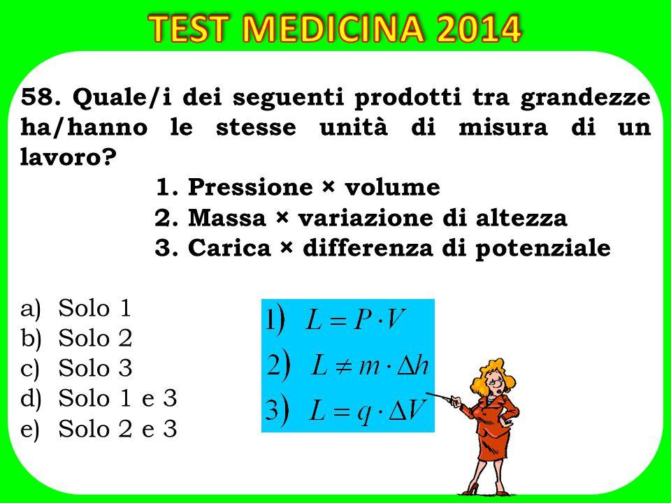 TEST MEDICINA 2014 58. Quale/i dei seguenti prodotti tra grandezze ha/hanno le stesse unità di misura di un lavoro
