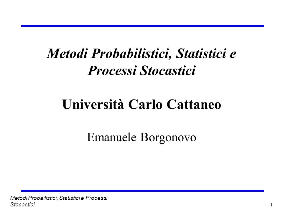 Metodi Probabilistici, Statistici e Processi Stocastici Università Carlo Cattaneo Emanuele Borgonovo