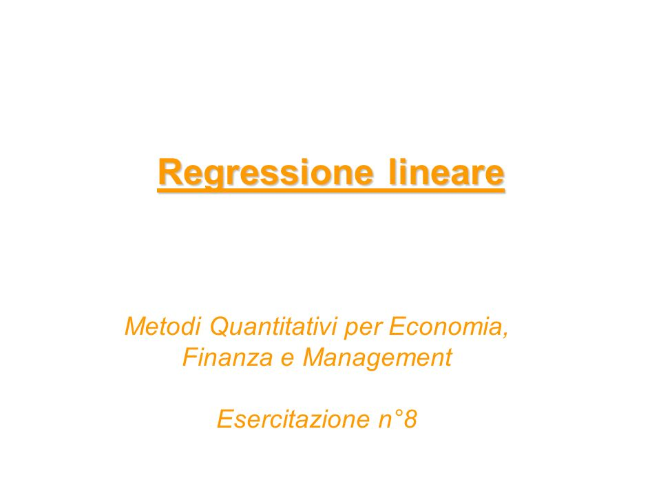 Regressione lineare Metodi Quantitativi per Economia, Finanza e Management Esercitazione n°8