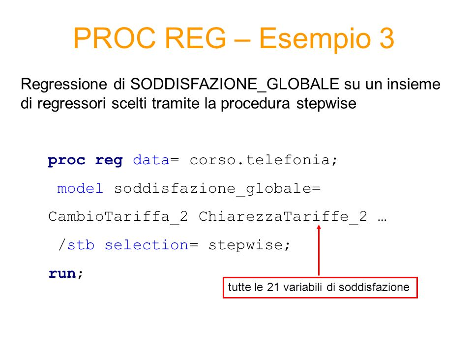 PROC REG – Esempio 3 Regressione di SODDISFAZIONE_GLOBALE su un insieme di regressori scelti tramite la procedura stepwise.