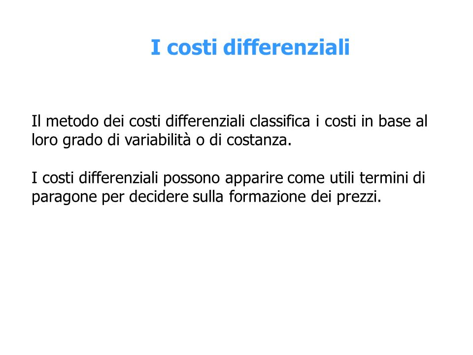 I costi differenziali Il metodo dei costi differenziali classifica i costi in base al loro grado di variabilità o di costanza.