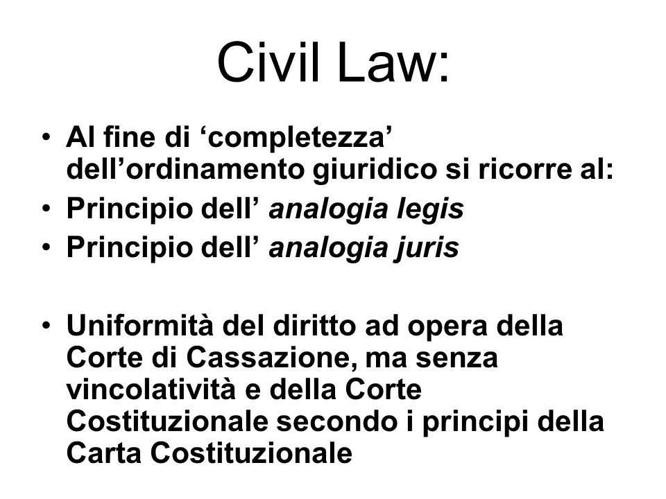 Civil Law: Al fine di 'completezza' dell'ordinamento giuridico si ricorre al: Principio dell' analogia legis.