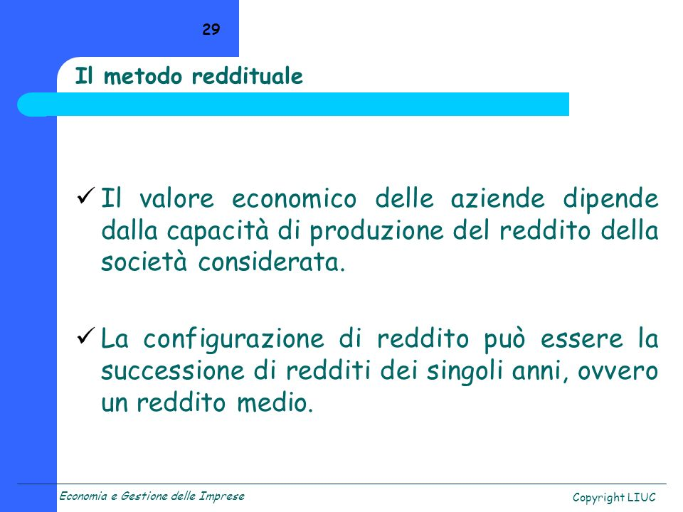 Il metodo reddituale Il valore economico delle aziende dipende dalla capacità di produzione del reddito della società considerata.
