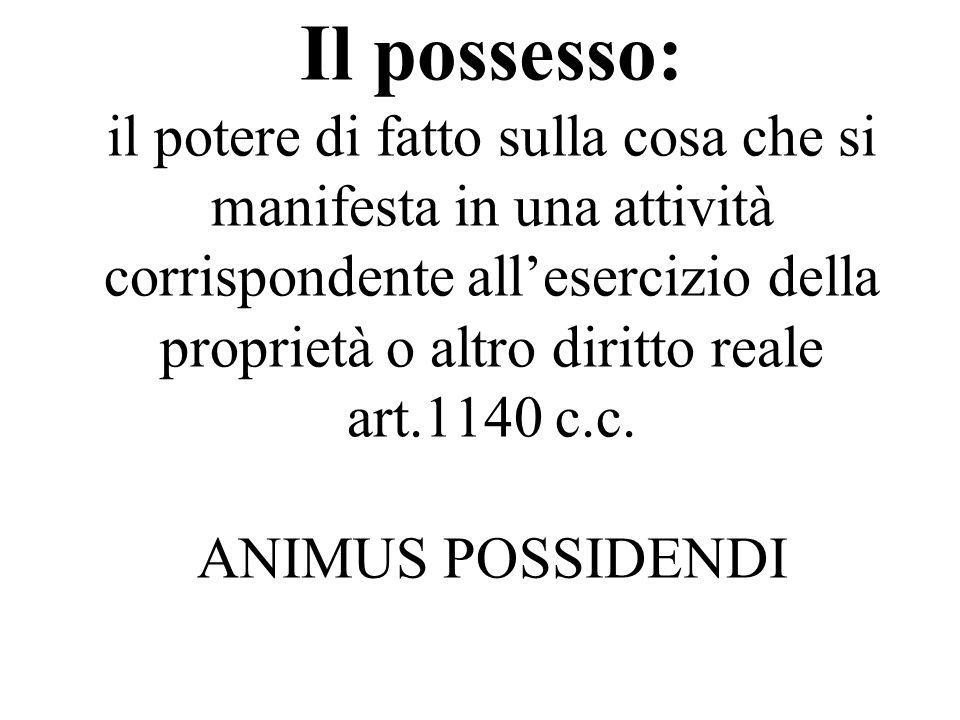 Il possesso: il potere di fatto sulla cosa che si manifesta in una attività corrispondente all'esercizio della proprietà o altro diritto reale art.1140 c.c.