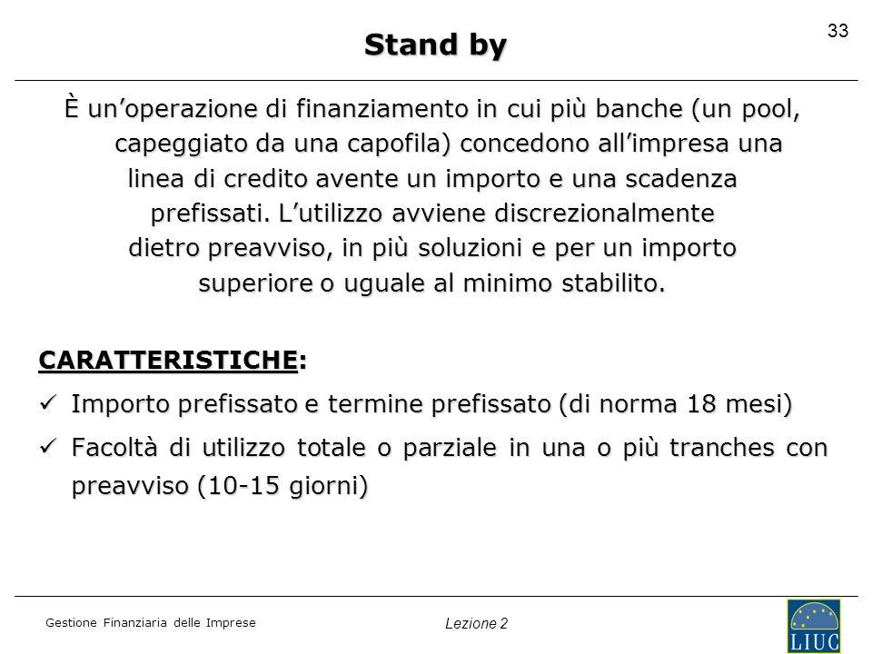 33 Stand by. È un'operazione di finanziamento in cui più banche (un pool, capeggiato da una capofila) concedono all'impresa una.