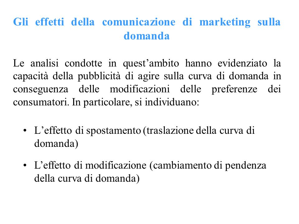 Gli effetti della comunicazione di marketing sulla domanda Le analisi condotte in quest'ambito hanno evidenziato la capacità della pubblicità di agire sulla curva di domanda in conseguenza delle modificazioni delle preferenze dei consumatori. In particolare, si individuano: