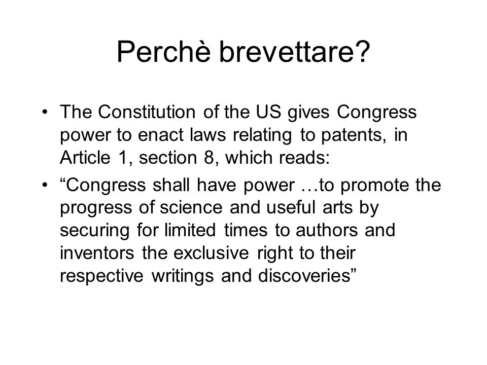 Perchè brevettare The Constitution of the US gives Congress power to enact laws relating to patents, in Article 1, section 8, which reads:
