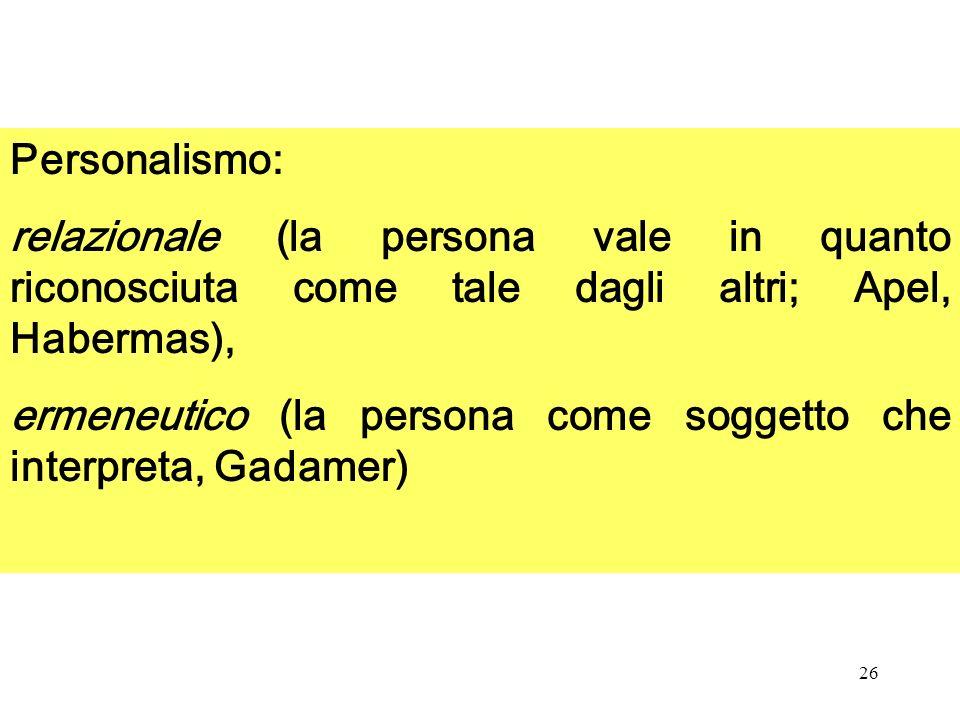Personalismo: relazionale (la persona vale in quanto riconosciuta come tale dagli altri; Apel, Habermas),