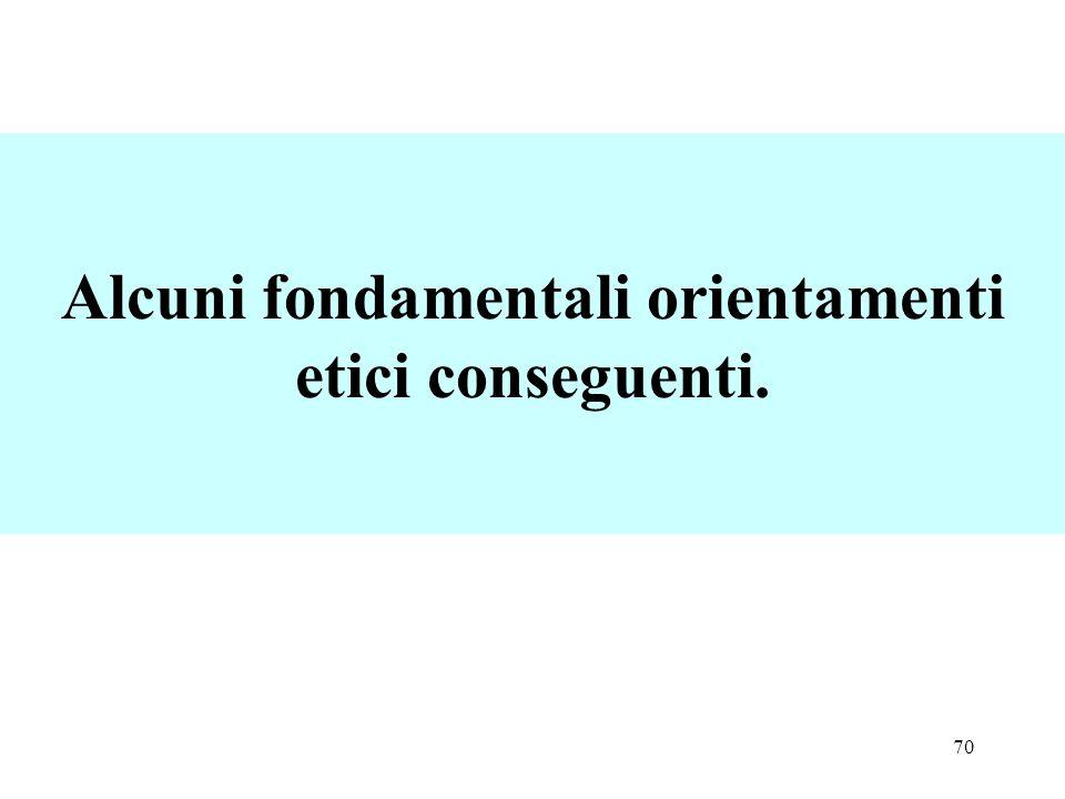 Alcuni fondamentali orientamenti etici conseguenti.