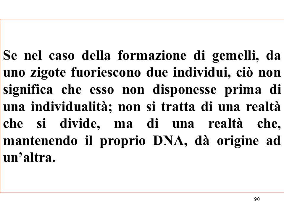 Se nel caso della formazione di gemelli, da uno zigote fuoriescono due individui, ciò non significa che esso non disponesse prima di una individualità; non si tratta di una realtà che si divide, ma di una realtà che, mantenendo il proprio DNA, dà origine ad un'altra.