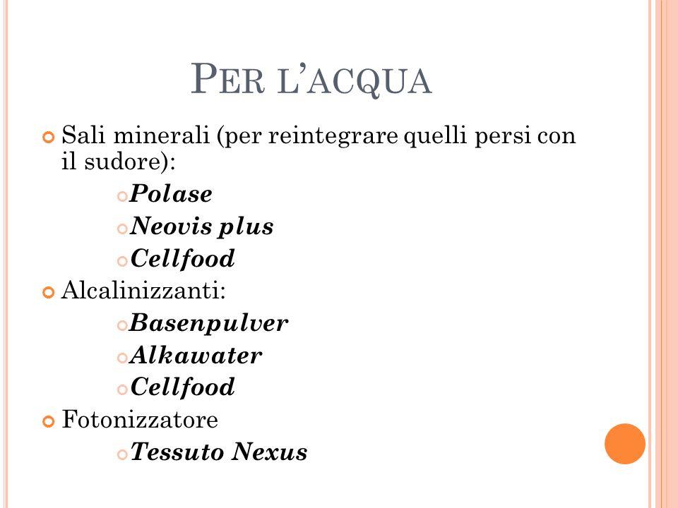 Per l'acqua Sali minerali (per reintegrare quelli persi con il sudore): Polase. Neovis plus. Cellfood.