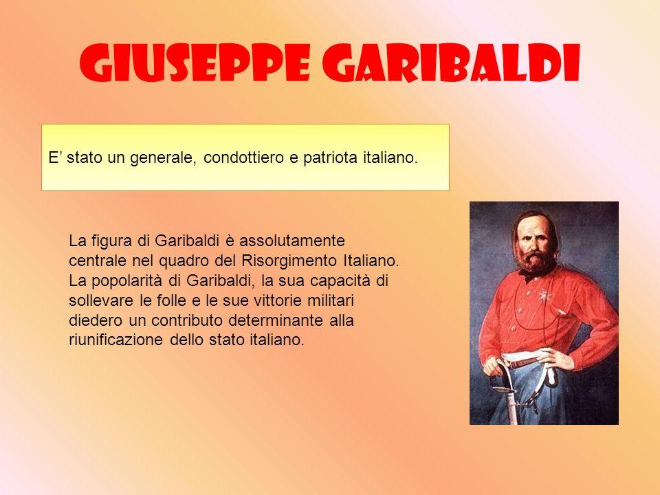 Giuseppe Garibaldi E' stato un generale, condottiero e patriota italiano.