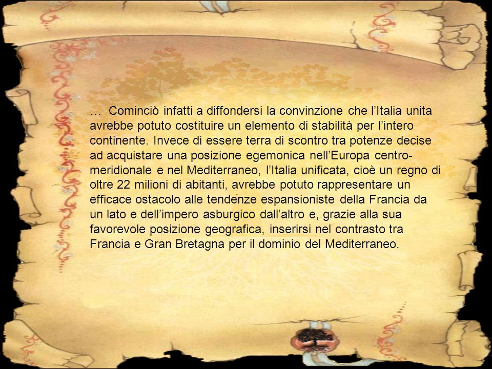 … Cominciò infatti a diffondersi la convinzione che l'Italia unita avrebbe potuto costituire un elemento di stabilità per l'intero continente.