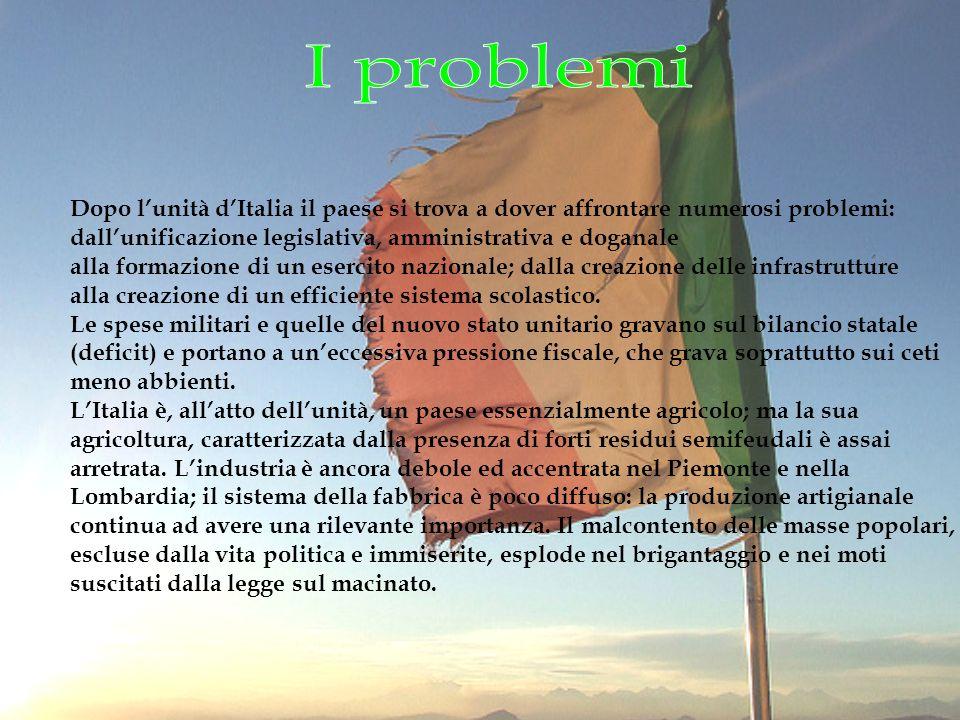 I problemi Dopo l'unità d'Italia il paese si trova a dover affrontare numerosi problemi: dall'unificazione legislativa, amministrativa e doganale.