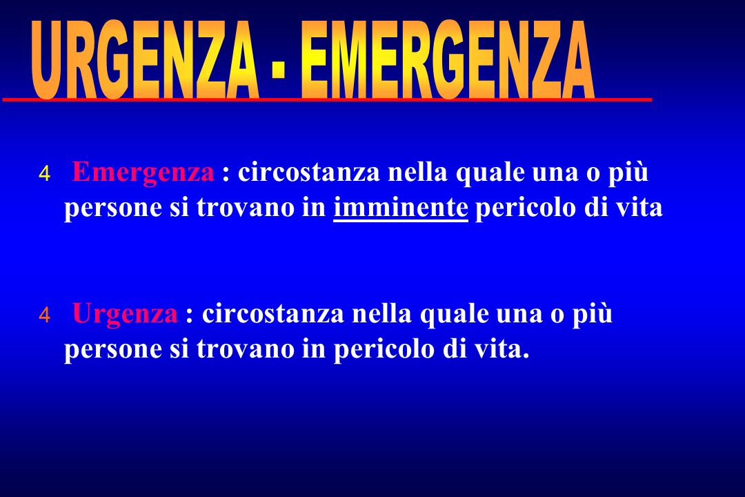 URGENZA - EMERGENZA Emergenza : circostanza nella quale una o più persone si trovano in imminente pericolo di vita.