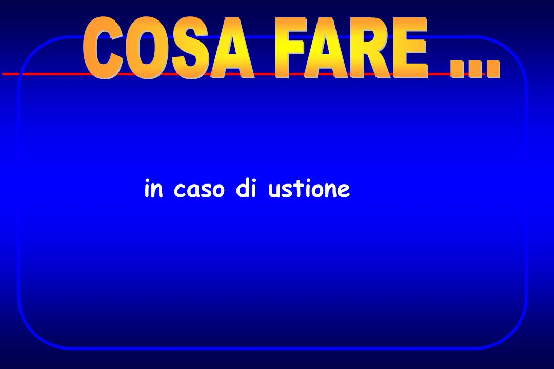 COSA FARE ... in caso di ustione