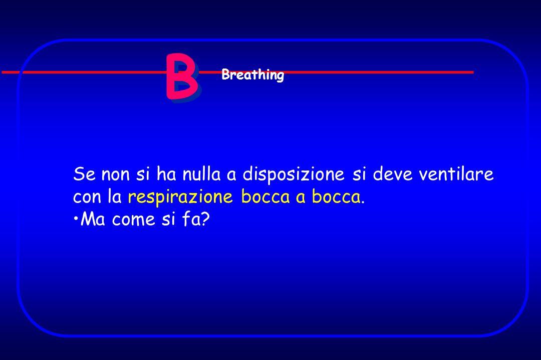 B Breathing. Se non si ha nulla a disposizione si deve ventilare con la respirazione bocca a bocca.