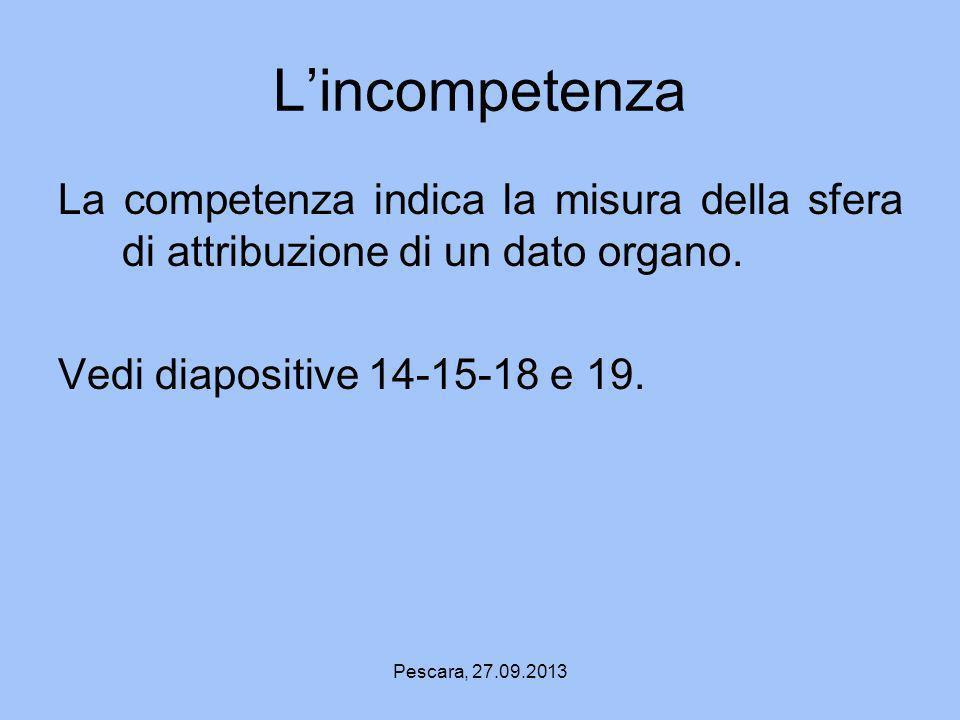 L'incompetenza La competenza indica la misura della sfera di attribuzione di un dato organo. Vedi diapositive 14-15-18 e 19.
