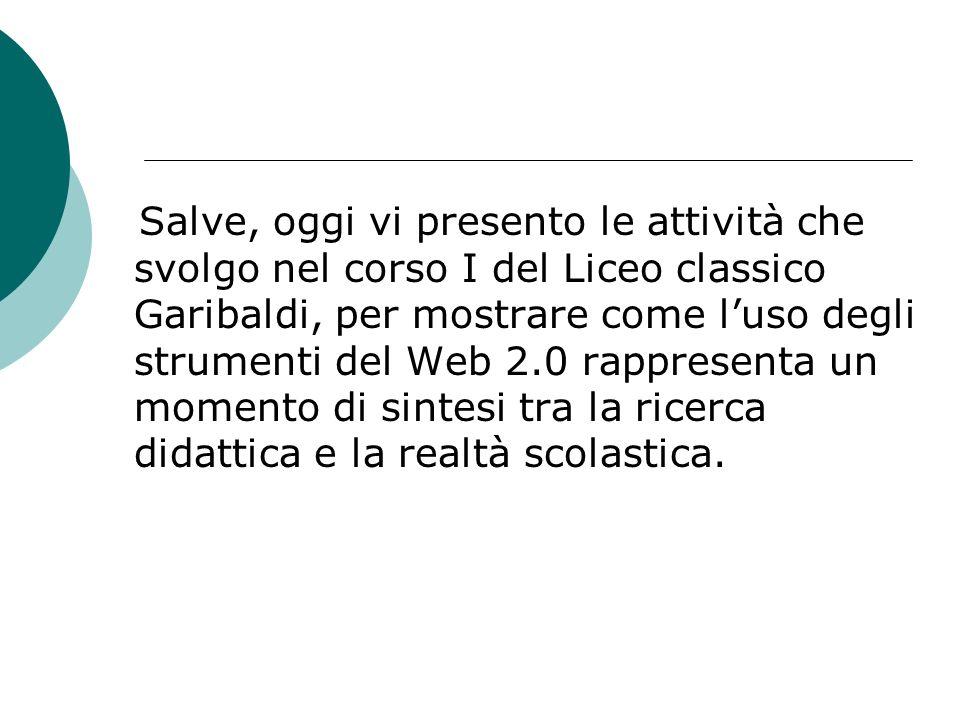 Salve, oggi vi presento le attività che svolgo nel corso I del Liceo classico Garibaldi, per mostrare come l'uso degli strumenti del Web 2.0 rappresenta un momento di sintesi tra la ricerca didattica e la realtà scolastica.