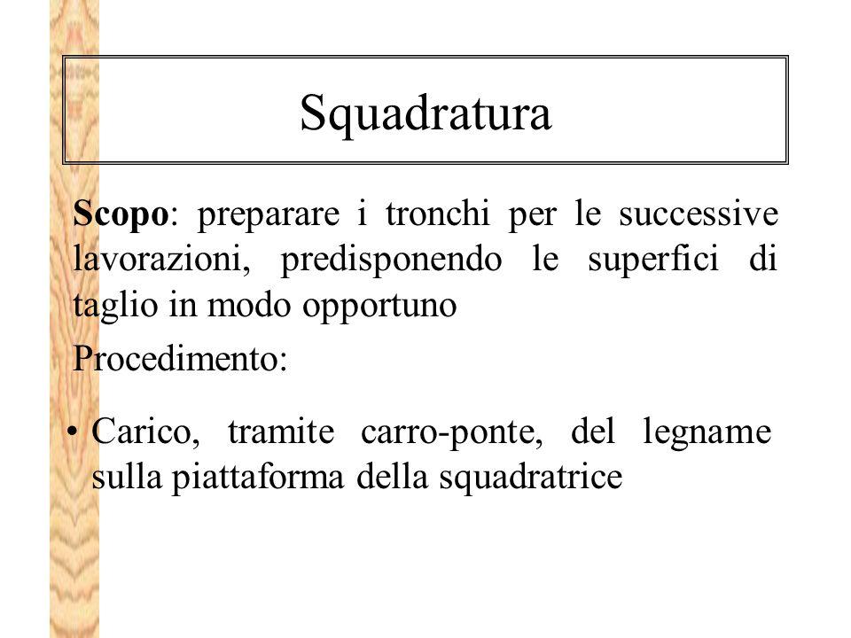 Squadratura Scopo: preparare i tronchi per le successive lavorazioni, predisponendo le superfici di taglio in modo opportuno.