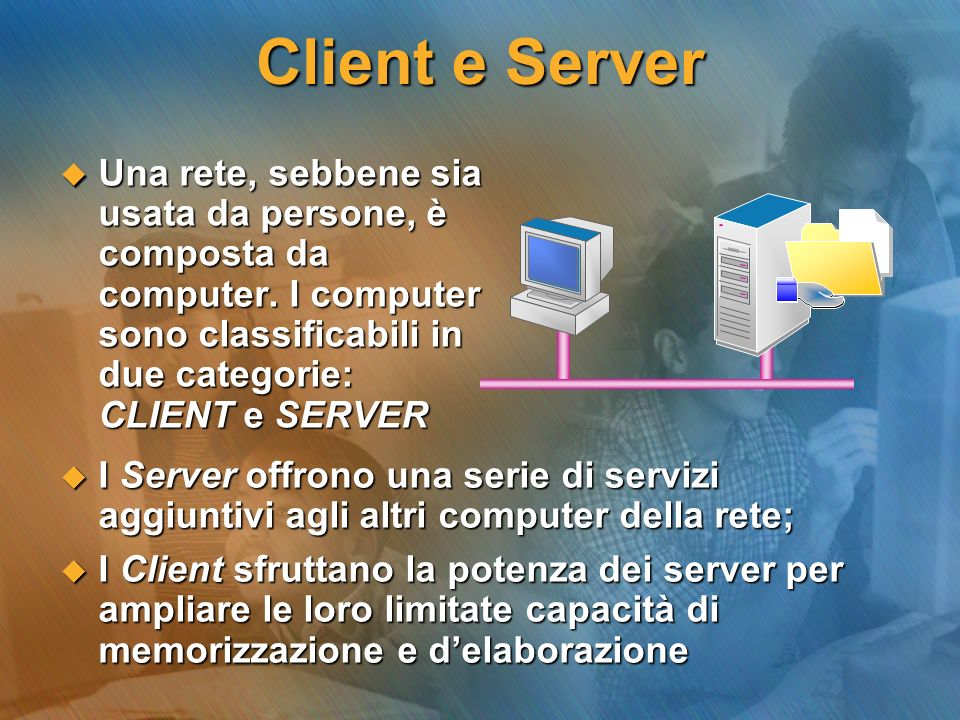 Client e Server Una rete, sebbene sia usata da persone, è composta da computer. I computer sono classificabili in due categorie: CLIENT e SERVER.