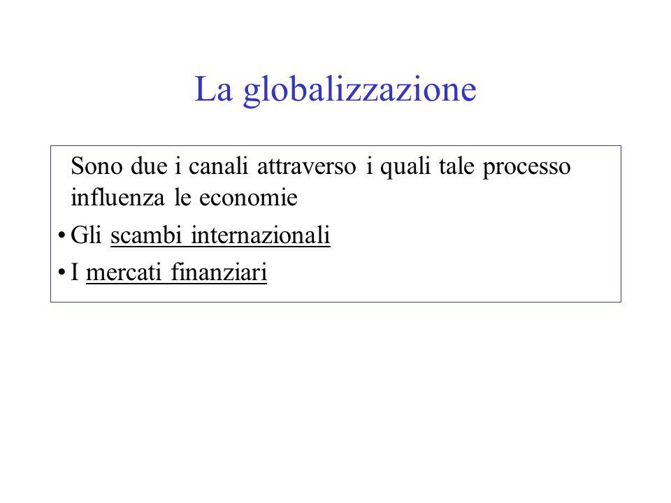 La globalizzazione Sono due i canali attraverso i quali tale processo influenza le economie. Gli scambi internazionali.