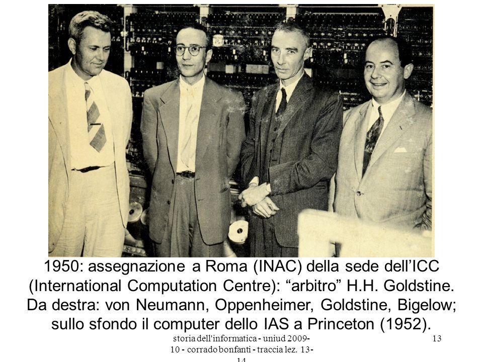 1950: assegnazione a Roma (INAC) della sede dell'ICC (International Computation Centre): arbitro H.H. Goldstine. Da destra: von Neumann, Oppenheimer, Goldstine, Bigelow; sullo sfondo il computer dello IAS a Princeton (1952).
