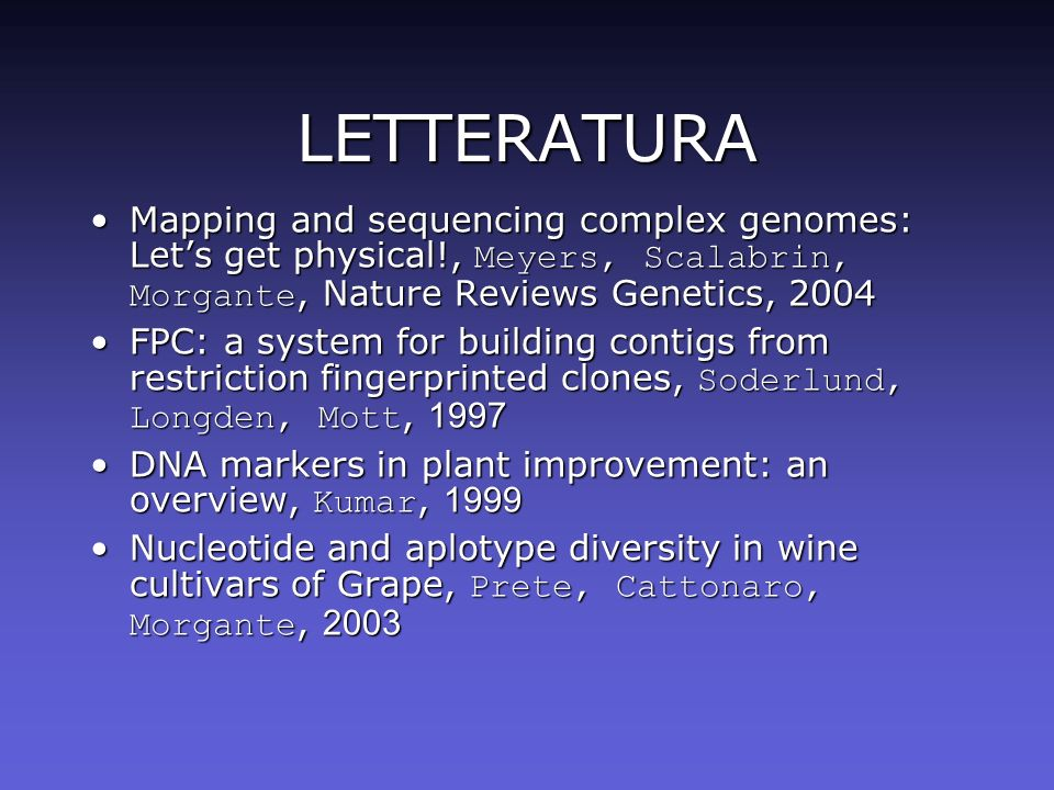 LETTERATURA Mapping and sequencing complex genomes: Let's get physical!, Meyers, Scalabrin, Morgante, Nature Reviews Genetics, 2004.