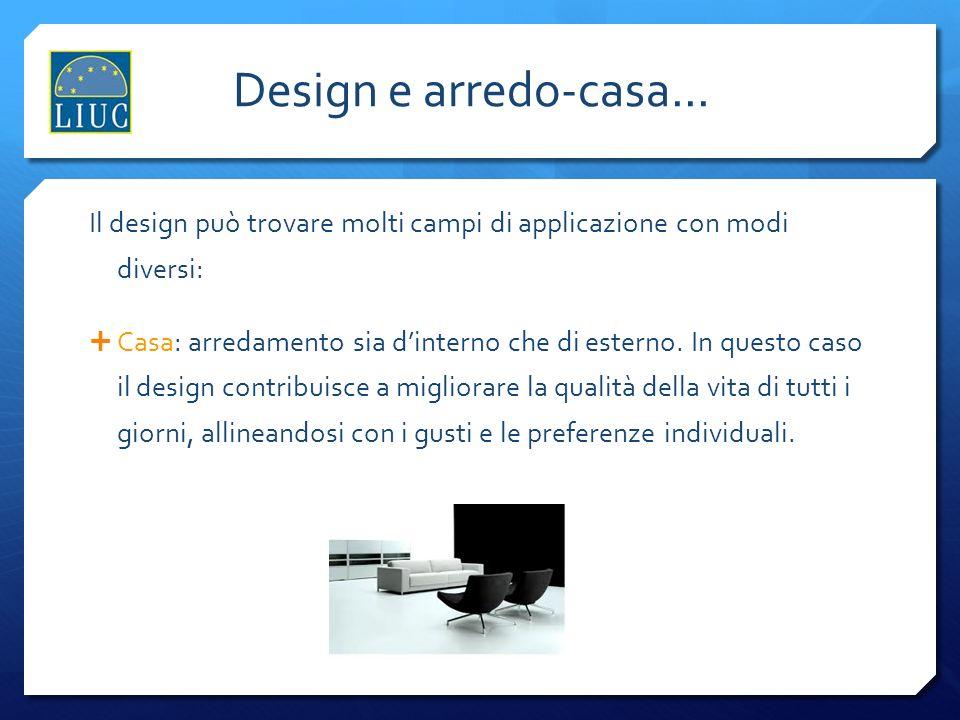 Design e arredo-casa... Il design può trovare molti campi di applicazione con modi diversi: