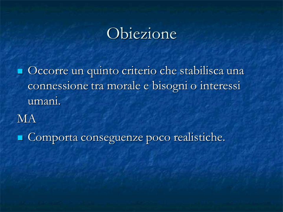 Obiezione Occorre un quinto criterio che stabilisca una connessione tra morale e bisogni o interessi umani.