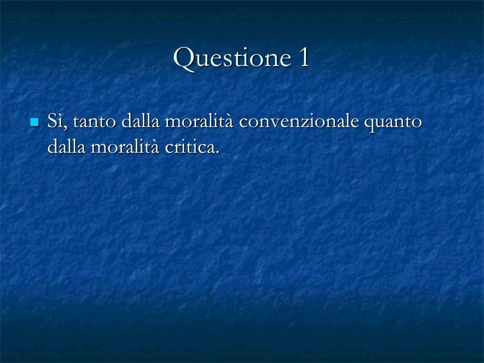 Questione 1 Sì, tanto dalla moralità convenzionale quanto dalla moralità critica.