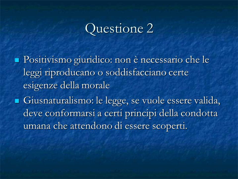 Questione 2 Positivismo giuridico: non è necessario che le leggi riproducano o soddisfacciano certe esigenze della morale.