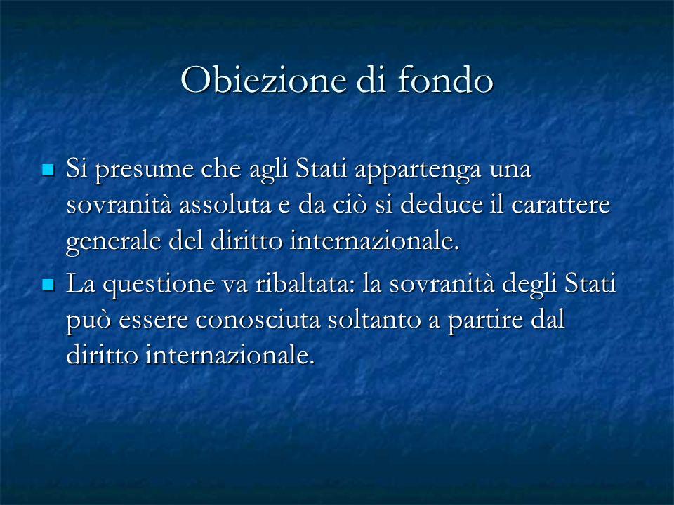 Obiezione di fondo Si presume che agli Stati appartenga una sovranità assoluta e da ciò si deduce il carattere generale del diritto internazionale.
