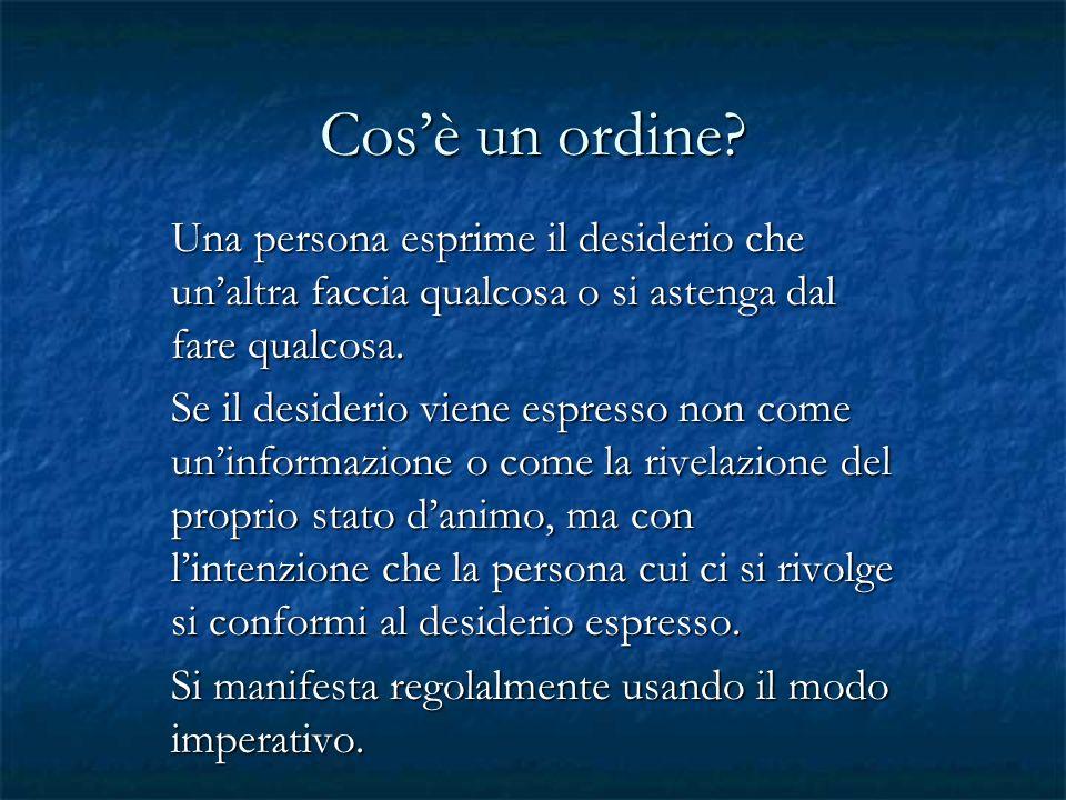 Cos'è un ordine Una persona esprime il desiderio che un'altra faccia qualcosa o si astenga dal fare qualcosa.