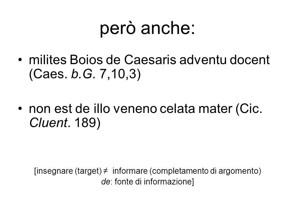 però anche: milites Boios de Caesaris adventu docent (Caes. b.G. 7,10,3) non est de illo veneno celata mater (Cic. Cluent. 189)