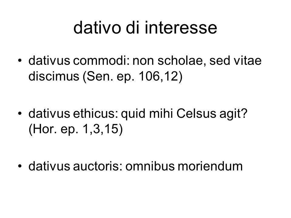 dativo di interesse dativus commodi: non scholae, sed vitae discimus (Sen. ep. 106,12) dativus ethicus: quid mihi Celsus agit (Hor. ep. 1,3,15)