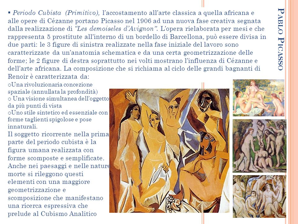 Periodo Cubista (Primitivo), l'accostamento all'arte classica a quella africana e alle opere di Cézanne portano Picasso nel 1906 ad una nuova fase creativa segnata dalla realizzazione di Les demoiseles d'Avignon . L'opera rielaborata per mesi e che rappresenta 5 prostitute all'interno di un bordello di Barcellona, può essere divisa in due parti: le 3 figure di sinistra realizzate nella fase iniziale del lavoro sono caratterizzate da un'anatomia schematica e da una certa geometrizzazione delle forme; le 2 figure di destra soprattutto nei volti mostrano l'influenza di Cézanne e dell'arte africana. La composizione che si richiama al ciclo delle grandi bagnanti di Renoir è caratterizzata da: